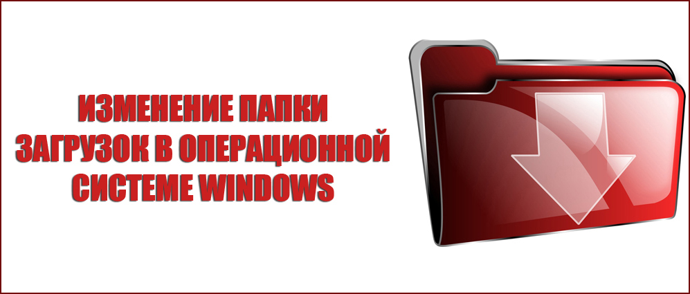 Изменение папки загрузок в операционной системе Windows