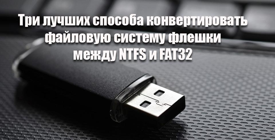 Три лучших способа конвертировать файловую систему флешки между NTFS и FAT32