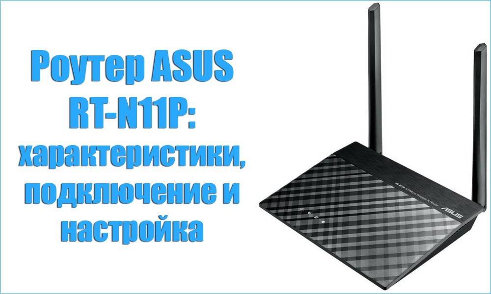 Роутер ASUS RT-N11P: характеристики, подключение и настройка