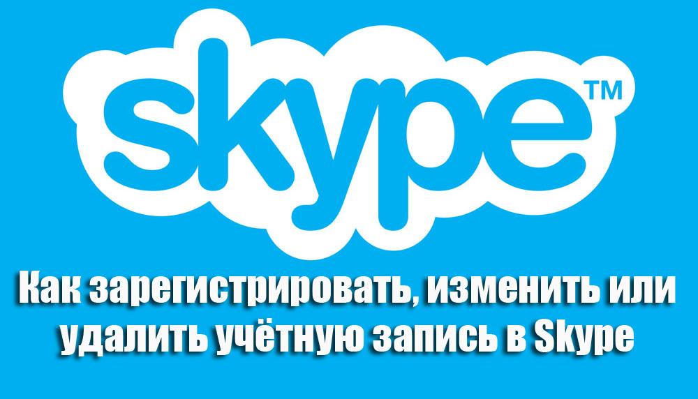 Как зарегистрировать, изменить или удалить учётную запись в Skype