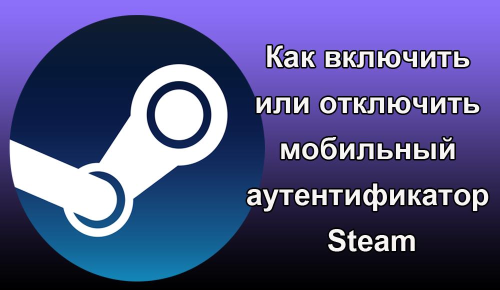Как включить или отключить мобильный аутентификатор Steam