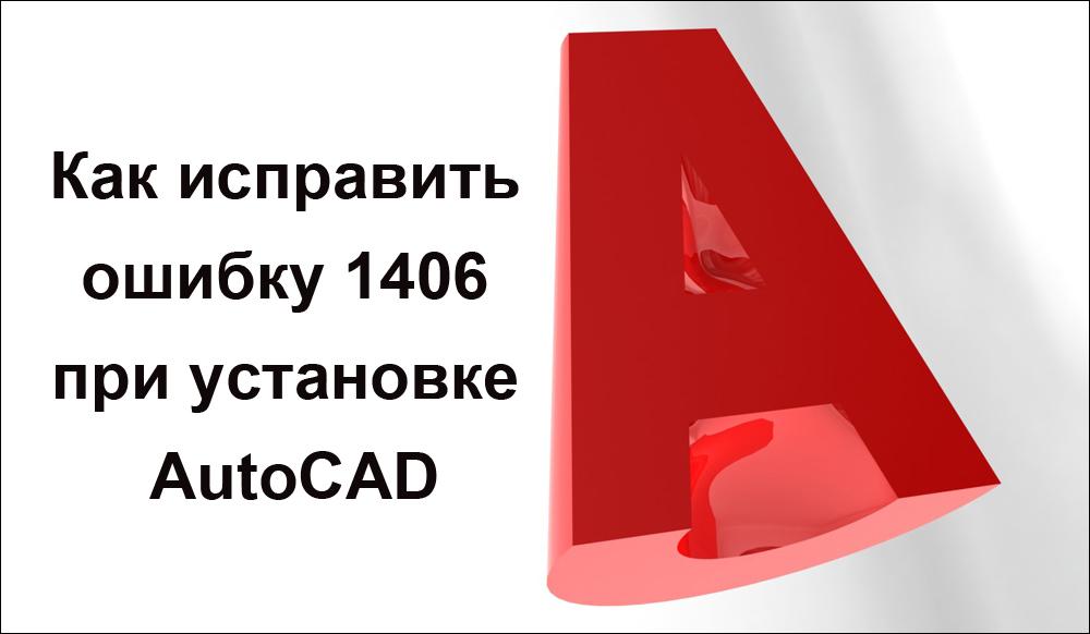 Как исправить ошибку 1406 при установке AutoCAD