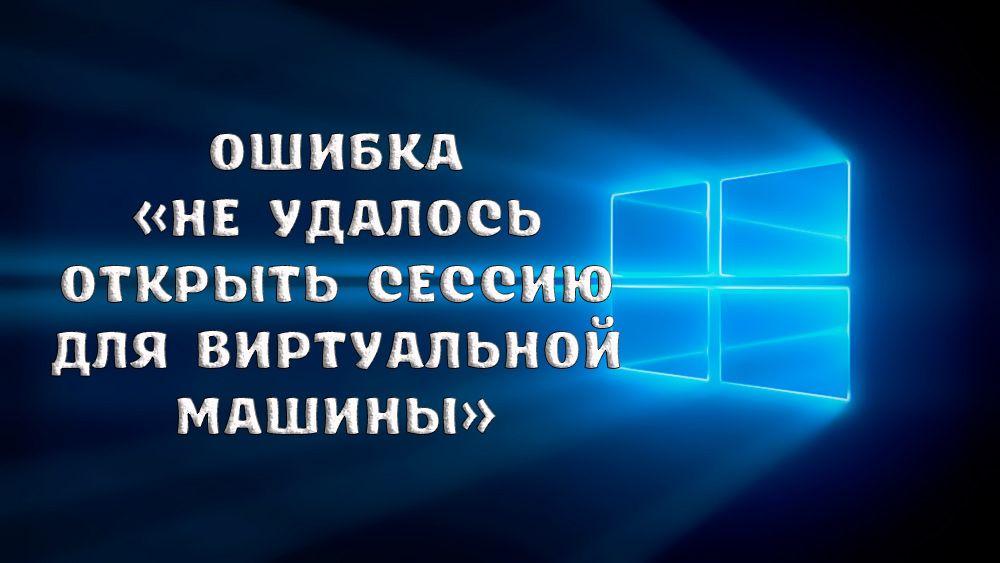 Как исправить ошибку «Не удалось открыть сессию для виртуальной машины»