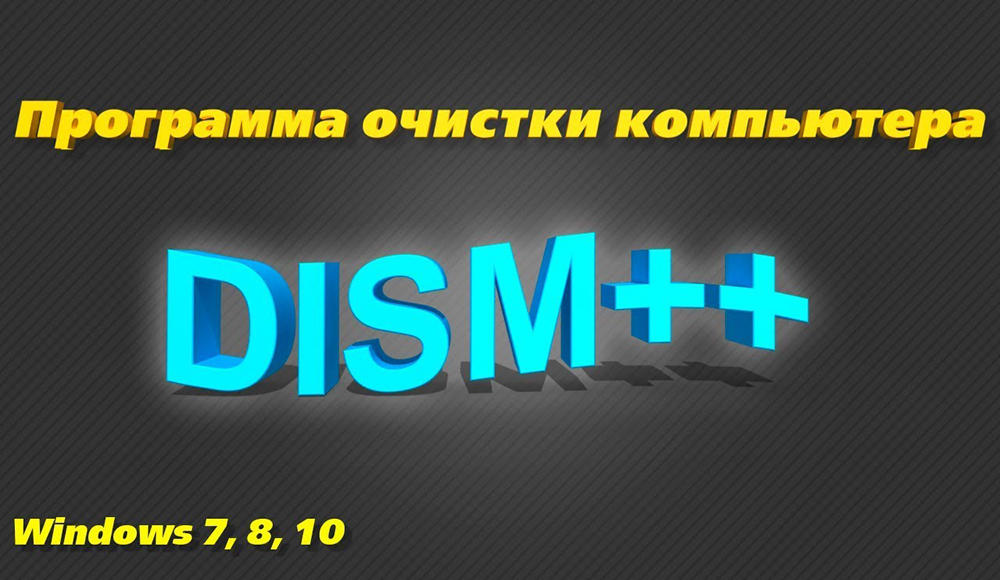 Как правильно пользоваться программой Dism++ для настройки и очистки Windows