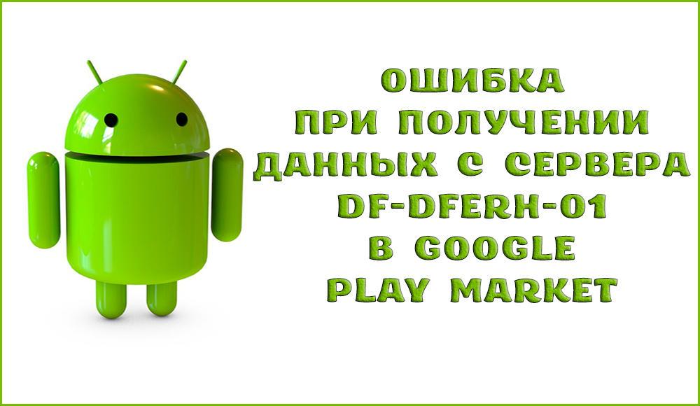 Как исправить ошибку при получении данных с сервера DF-DFERH-01 в Google Play
