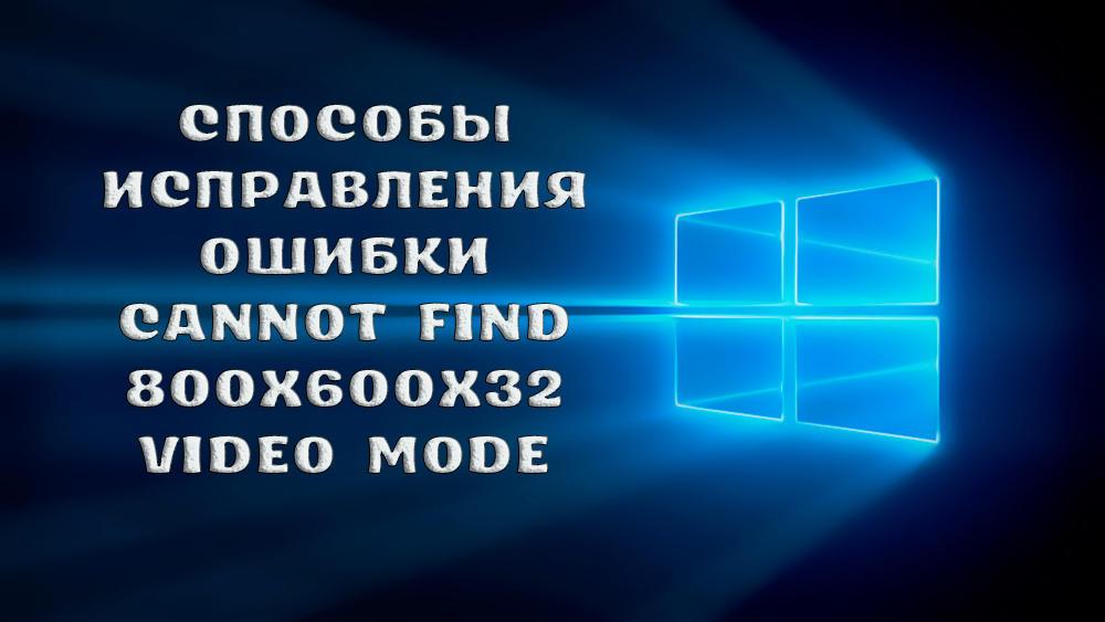 Как исправить ошибку «Cannot find 800x600x32 video mode»