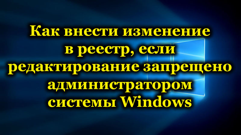 Как внести изменение в реестр, если редактирование запрещено администратором системы Windows