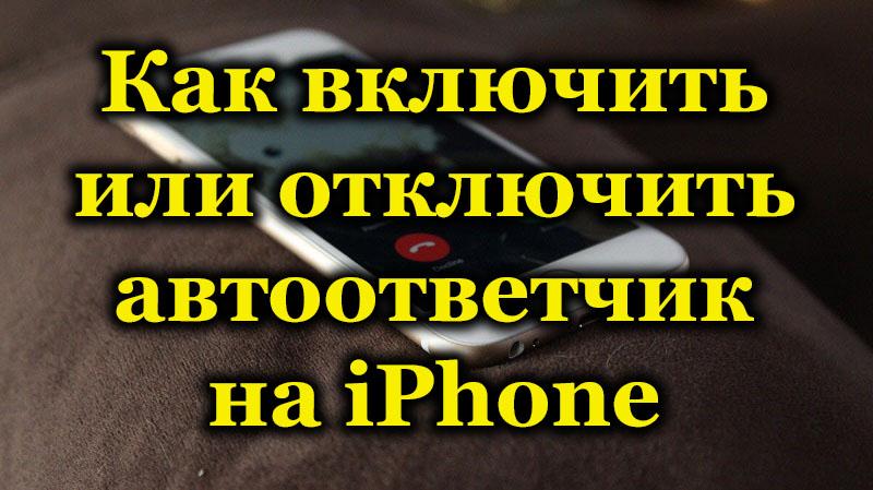Как включить или отключить автоответчик на iPhone