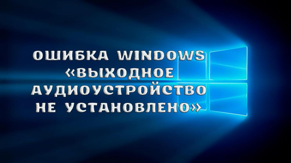Что делать, если Windows выдаёт ошибку «Выходное аудиоустройство не установлено»