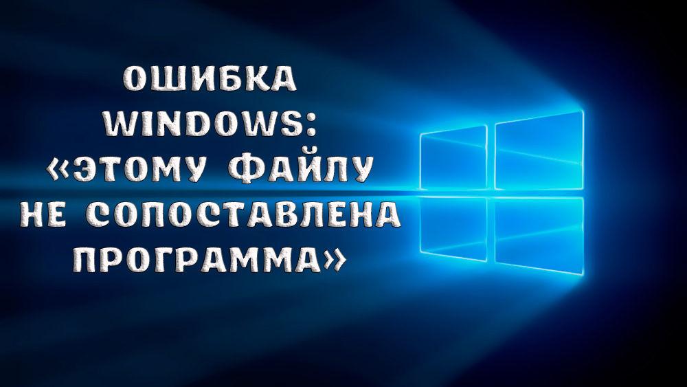 Что делать, если возникла ошибка «Этому файлу не сопоставлена программа»