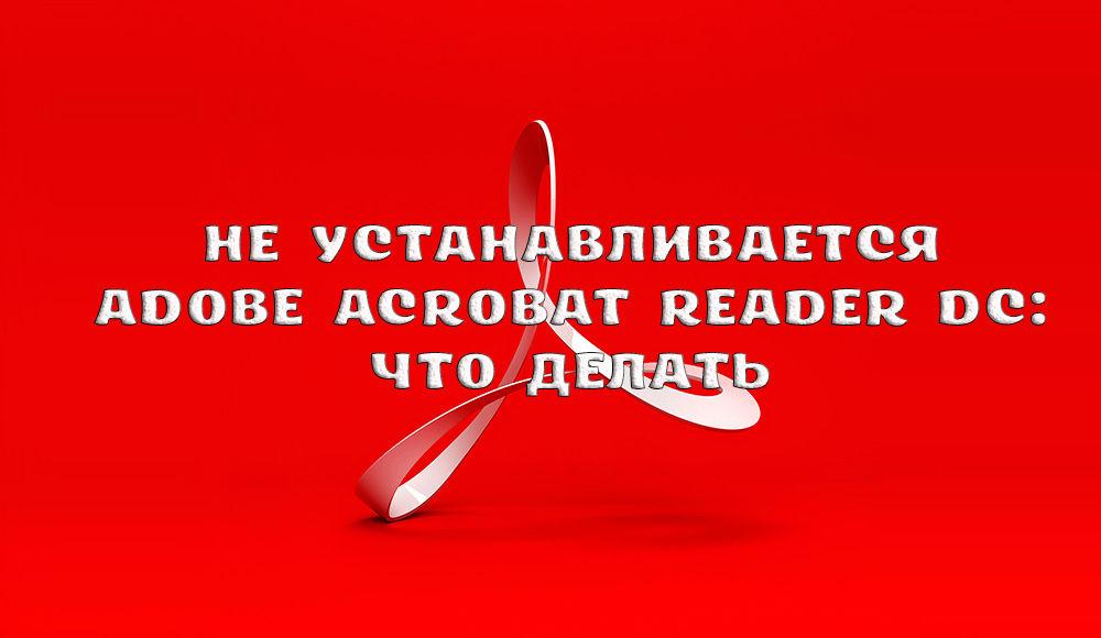 Что делать, если не устанавливается Adobe Acrobat Reader DC