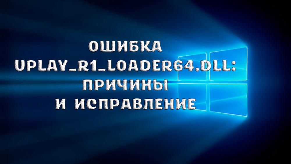 Как исправить ошибку Uplay_r1_loader64.dll
