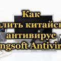 Как удалить китайский антивирус Kingsoft Antivirus