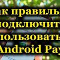 Как правильно подключить и пользоваться Android Pay