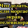 Что делать, если моргает экран телевизора