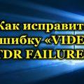 Как исправить ошибку «VIDEO TDR FAILURE»