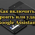 Как включить, настроить или удалить Google Assistant