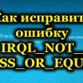 Как исправить ошибку IRQL_NOT_LESS_OR_EQUAL