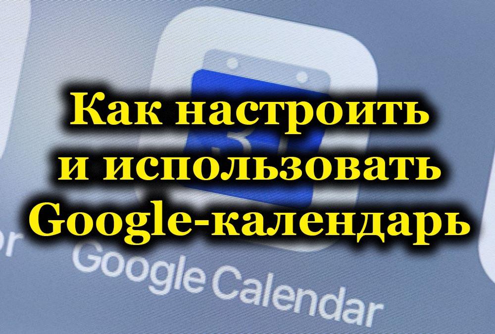 Как настроить и использовать Google-календарь