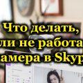 Что делать, если не работает камера в Skype
