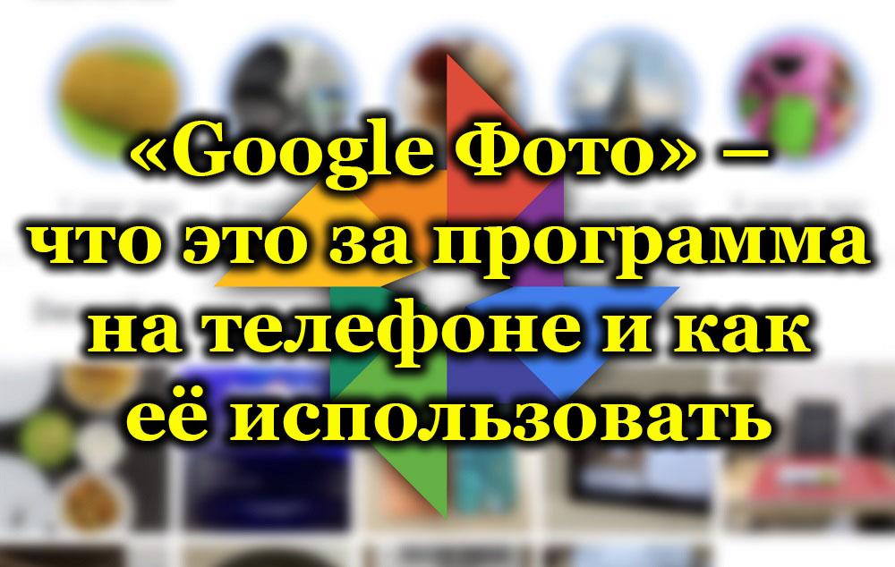 «Google Фото» – что это за программа на телефоне и как её использовать