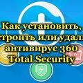 Как установить, настроить или удалить антивирус 360 Total Security