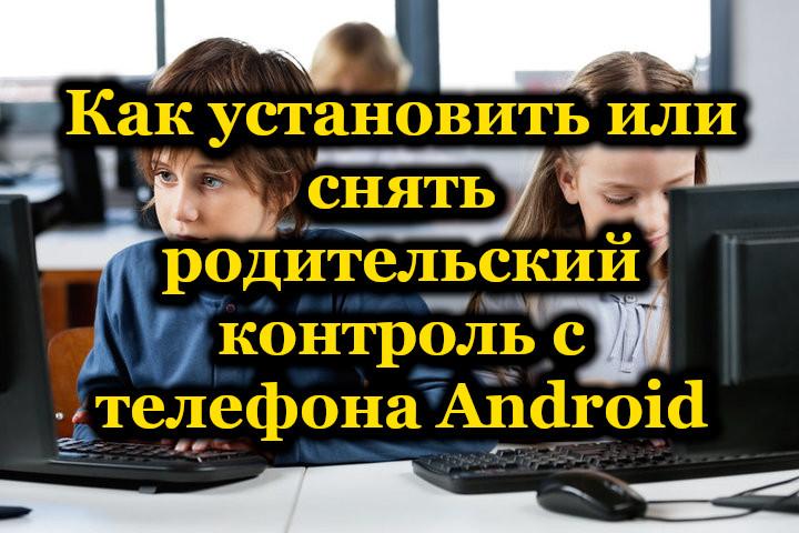 Как установить или снять родительский контроль с телефона Android
