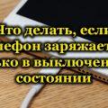 Что делать, если телефон заряжается только в выключенном состоянии