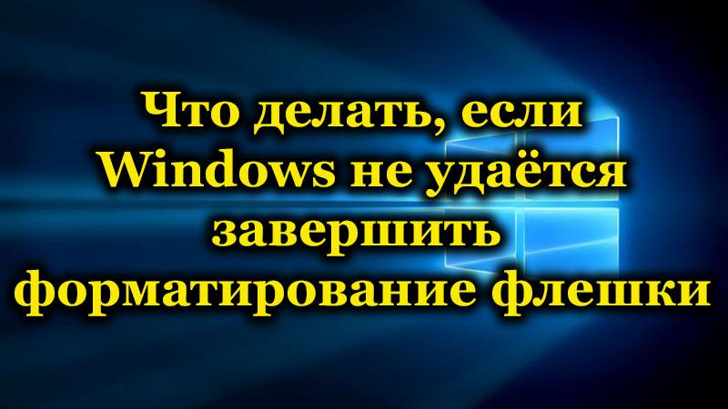 Что делать, если Windows не удаётся завершить форматирование флешки