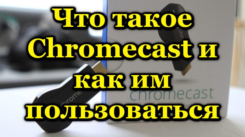 Что такое Chromecast и как им пользоваться