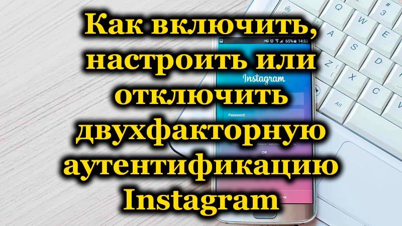 Как включить, настроить или отключить двухфакторную аутентификацию Instagram
