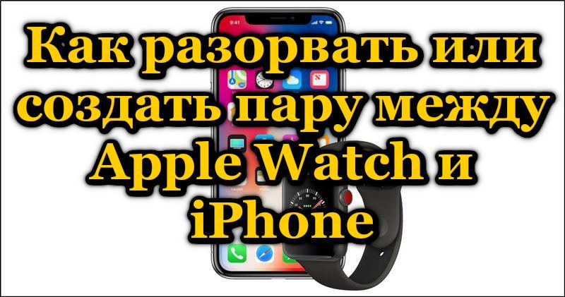 Как разорвать или создать пару между Apple Watch и iPhone