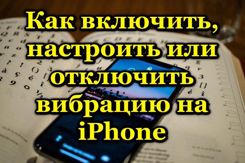 Как включить, настроить или отключить вибрацию на iPhone