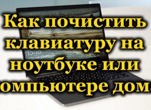 Как почистить клавиатуру на ноутбуке или компьютере дома