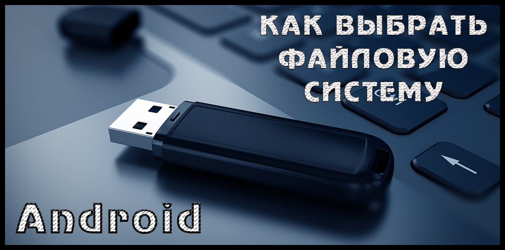 Как выбирать файловую систему для Android