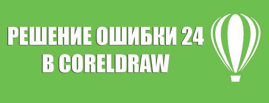 Решение ошибки 24 в CorelDraw