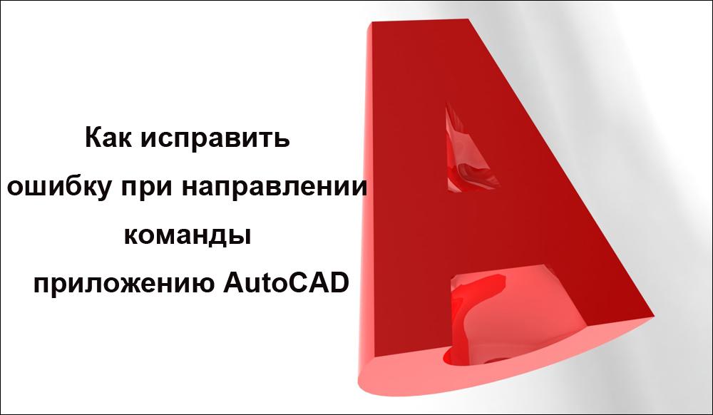 Как исправить ошибку при направлении команды приложению AutoCAD