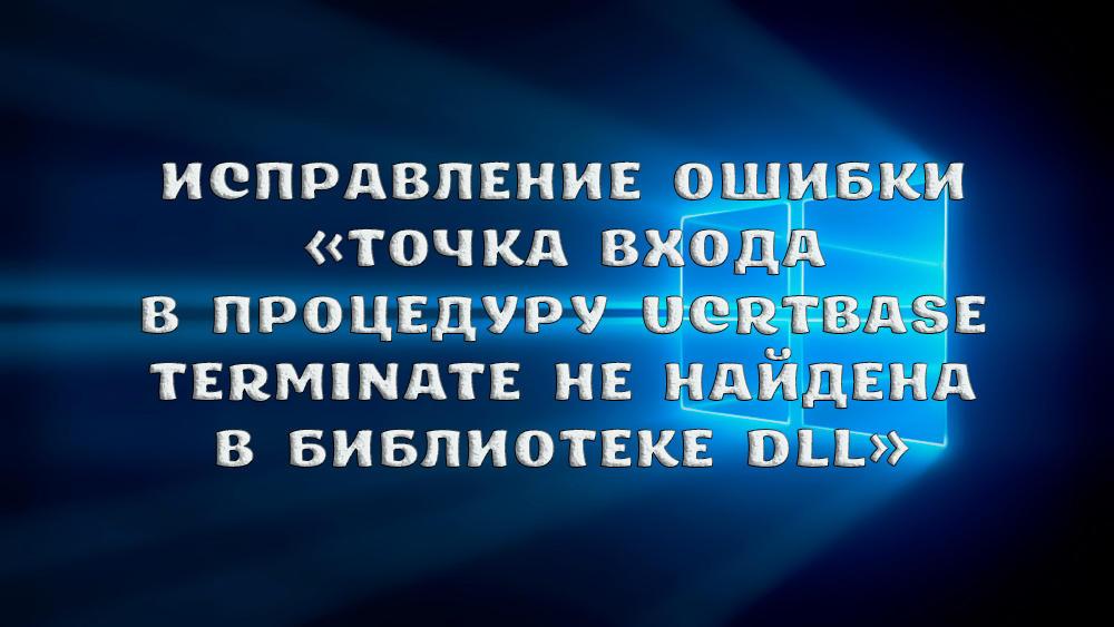 Как исправить ошибку Точка входа в процедуру ucrtbase terminate не найдена в библиотеке dll