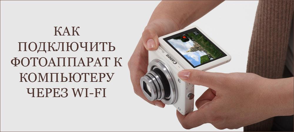 Как подключить фотоаппарат к компьютеру через Wi-Fi