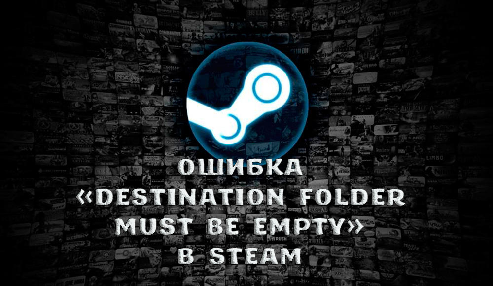 Как исправить ошибку «Destination folder must be empty» в Steam